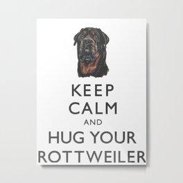 Keep Calm And Hug Your Rottweiler Metal Print