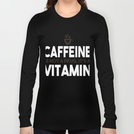 Caffeine Is Not A Drug, It's A Vitamin Long Sleeve T-shirt