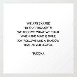Buddha quote WE ARE SHAPED BY OUR THOUGHTS; WE BECOME WHAT WE THINK. WHEN THE MIND IS PURE, JOY FOLLOWS LIKE A SHADOW THAT NEVER LEAVES. Art Print