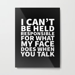 I Can't Be Held Responsible For What My Face Does When You Talk (Black & White) Metal Print