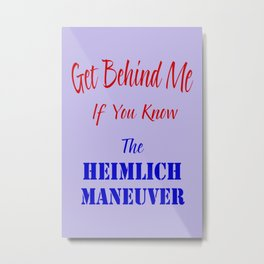 Get Behind Me If You Know The Heimlich Maneuver T - Shirt and most products Metal Print