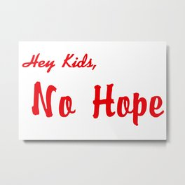 HEY KIDS, NO HOPE Metal Print