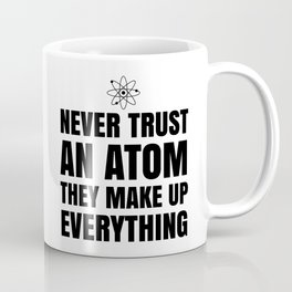 NEVER TRUST AN ATOM THEY MAKE UP EVERYTHING Coffee Mug