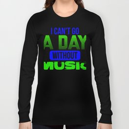 I can't go a day without music 1 Long Sleeve T-shirt