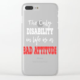 """The Only Disability In Life Is A Bad Attitude"" tee design. Perfect sensible gift to your family too Clear iPhone Case"