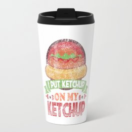 I Put Ketchup On My Ketchup Funny Food Condiment Distressed Travel Mug