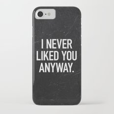 I Never Liked You Anyway Slim Case iPhone 7
