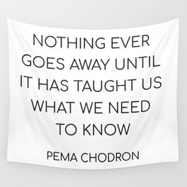 NOTHING EVER GOES AWAY UNTIL IT HAS TAUGHT US WHAT WE NEED TO KNOW Wall Tapestry