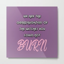 WE ARE THE GRANDAUGHTERS OF THE WITCHES YOU COULD NOT BURN Metal Print