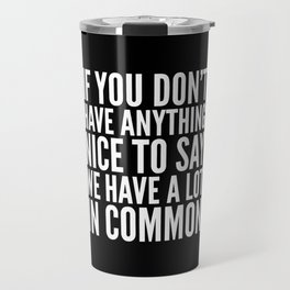 If You Don't Have Anything Nice To Say We Have A Lot In Common (Black) Travel Mug