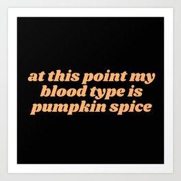 my blood type is pumpkin spice Art Print