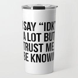"I say ""idk"" a lot but trust me, i be knowin Travel Mug"