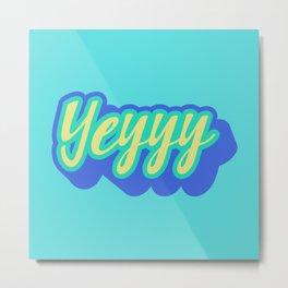 Yeyyy Metal Print