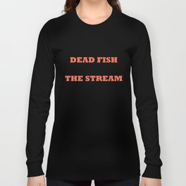 Only dead fish go with the stream Long Sleeve T-shirt