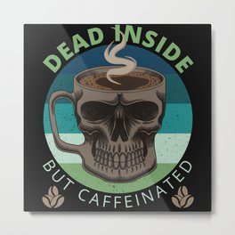 Dead Inside but Caffeinated-Coffee quote Metal Print