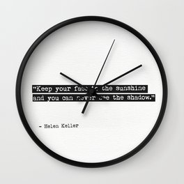Keep your face to the sunshine and you can never see the shadow. Helen Keller Wall Clock