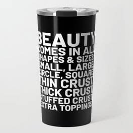 Beauty Comes in All Shapes and Sizes Pizza (Black & White) Travel Mug