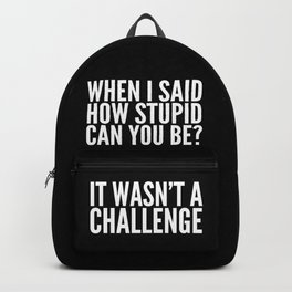 When I Said How Stupid Can You Be? It Wasn't a Challenge (Black & White) Backpack