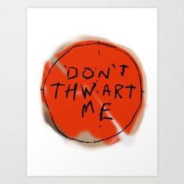 DON'T THWART ME Art Print