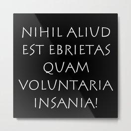 Nihil aliud est ebrietas quam voluntaria insania Metal Print