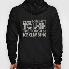 When the Going gets Tough the Tough go Ice Climbing T Shirt Hoody