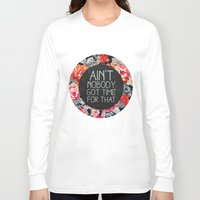 roses Long Sleeve T-shirts featuring Ain't Nobody Got Time For That by Sara Eshak