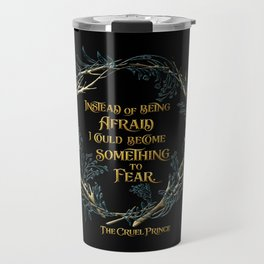 Instead of being afraid, I could become something to fear. The Cruel Prince Travel Mug