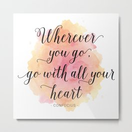 Wherever you go, go with all your heart. Confucius Metal Print