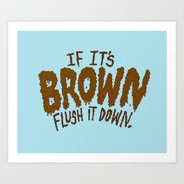 If it's Brown flush it down. Art Print