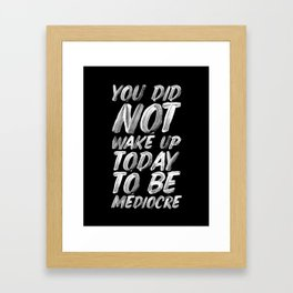 You Did Not Wake Up Today To Be Mediocre black and white monochrome typography poster design Framed Art Print
