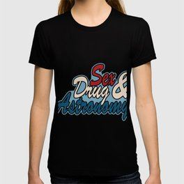 """Expressing your extravagant routine? This """"Sex Drug & Astronomy""""  tee design made especially for you T-shirt"""