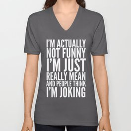 I'M ACTUALLY NOT FUNNY I'M JUST REALLY MEAN AND PEOPLE THINK I'M JOKING (Black & White) Unisex V-Neck