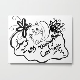 Sorry, I Was Thinking About Cats Again Metal Print