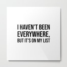 I haven't been everywhere, but it's on my list Metal Print