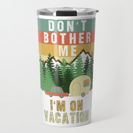 Don't Bother Me I'm On Vacation Holiday Adventure Traveling Camping Camper Travel Mug