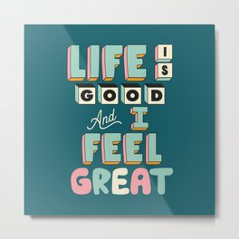 Life is Good and I Feel Great Metal Print
