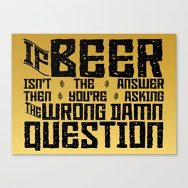 If Beer Isn't the Answer Canvas Print