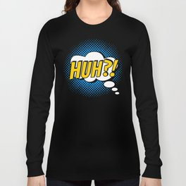 Huh ?! Long Sleeve T-shirt