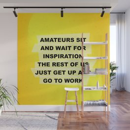 Amateurs sit and wait for inspiration the rest of us just get up and go to work. Wall Mural