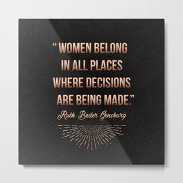 """Women belong in all places where decisions are being made."" -Ruth Bader Ginsburg Metal Print"
