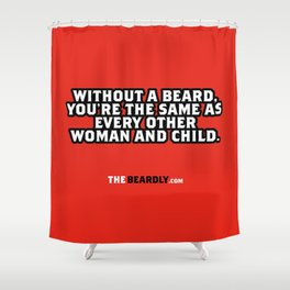 WITHOUT A BEARD, YOU'RE THE SAME AS EVERY OTHER WOMAN AND CHILD. Shower Curtain