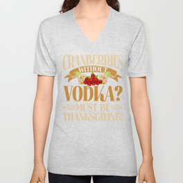 Cranberries Without Vodka? Funny Thanksgiving Apparel Unisex V-Neck