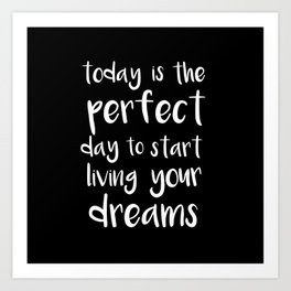 Today is a perfect day to start living your dreams Art Print