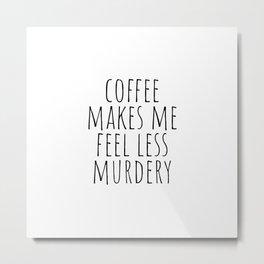Coffee Makes Me Feel Less Murdery Metal Print