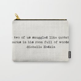 """The two of us snuggled like quotation marks in his room full of words."" -Michelle Hodkin Carry-All Pouch"