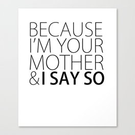 Because I'm Your Mother Canvas Print