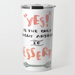 """""""YES!"""" is the only right answer to """"DESSERT?"""" Travel Mug"""