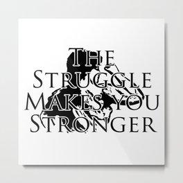 The Struggle Makes you Stronger Metal Print