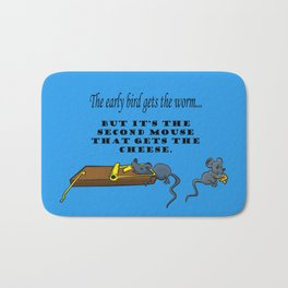 The early bird gets the worm, but its the second mouse who gets the cheese. Bath Mat