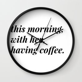 This morning, with her, having coffee. Wall Clock